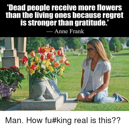 "Memes, Anne Frank, and 🤖: ""Dead people receive more flowers  than the living ones because regret  IS stronger than gratitude.  Anne Frank Man.  How fu#king real is this??"