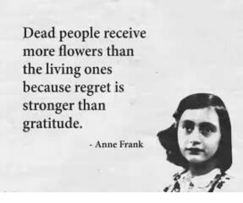 Regret, Anne Frank, and Flowers: Dead people receive  more flowers than  the living ones  because regret is  stronger than  gratitude.  Anne Frank