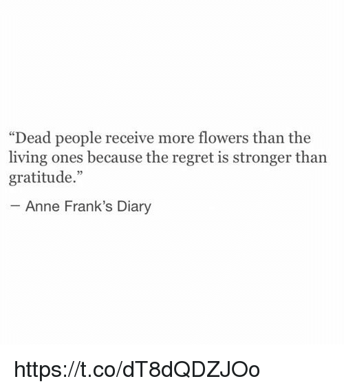 """Regret, Anne Frank, and Flower: """"Dead people receive more flowers than the  living ones because the regret is stronger than  gratitude.""""  Anne Frank's Diary https://t.co/dT8dQDZJOo"""