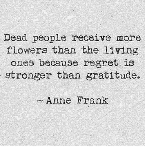 Dank, Regret, and Anne Frank: Dead people receive more  flowers than the Living  ones because regret is  stronger than gratitude.  ~ Anne Frank