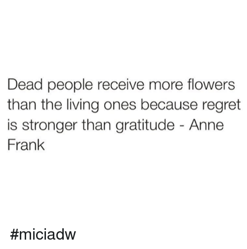 Dank, Regret, and Anne Frank: Dead people receive more flowers  than the living ones because regret  is stronger than gratitude Anne  Frank #miciadw