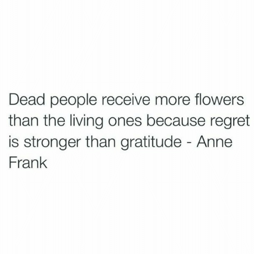 Anne Frank: Dead people receive more flowers  than the living ones because regret  is stronger than gratitude - Anne  Frank