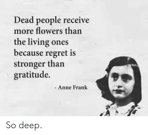 Regret: Dead people receive  more flowers than  the living ones  because regret is  stronger than  gratitude.  Anne Frank So deep.