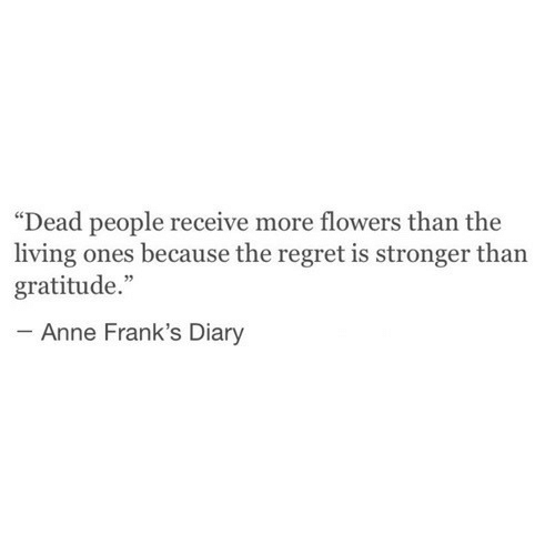 "gratitude: ""Dead people receive more flowers than the  living ones because the regret is stronger than  gratitude.""  Anne Frank's Diary"