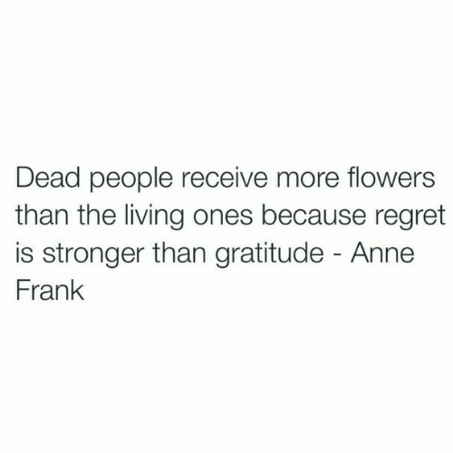 gratitude: Dead people receive more flowers  than the living ones because regret  is stronger than gratitude - Anne  Frank