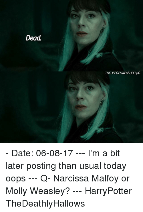 Memes, Molly, and Date: Dead  THELIFEOFAWEASLEYI IIG - Date: 06-08-17 --- I'm a bit later posting than usual today oops --- Q- Narcissa Malfoy or Molly Weasley? --- HarryPotter TheDeathlyHallows