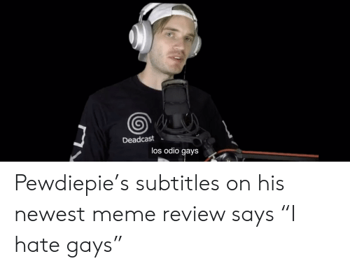 "Newest Meme: Deadcast  los odio gays Pewdiepie's subtitles on his newest meme review says ""I hate gays"""
