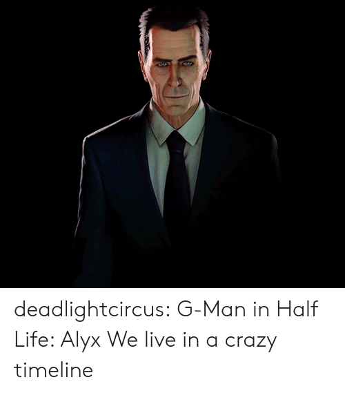 Timeline: deadlightcircus:  G-Man in Half Life: Alyx  We live in a crazy timeline