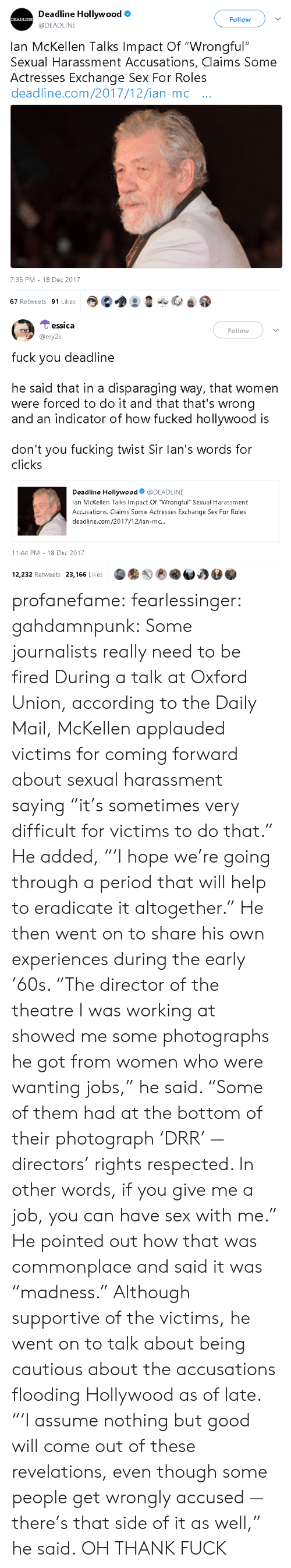 """revelations: Deadline Hollywood  @DEADLINE  DEADLINE  Follow  lan McKellen Talks Impact Of """"Wrongful""""  Sexual Harassment Accusations, Claims Some  Actresses Exchange Sex For Roles  deadline.com/2017/12/ian-mc ..  7:35 PM - 18 Dec 2017  67 Retweets 91 Likes   Cessica  my2k  Follow  fuck you deadline  he said that in a disparaging way, that women  were forced to do it and that that's wrong  and an indicator of how fucked hollywood is  don't you fucking twist Sir lan's words for  clicks  Deadline Hollywood@DEADLINE  lan McKellen Talks Impact Of Wrongful"""" Sexual Harassment  Accusations, Claims Some Actresses Exchange Sex For Roles  deadline.com/2017/12/ian-mc..  11:44 PM-18 Dec 2017  12,232 Retweets 23,166 Likes profanefame: fearlessinger:  gahdamnpunk: Some journalists really need to be fired  During a talk at Oxford Union, according to the Daily Mail, McKellen applauded victims for coming forward about sexual harassment saying """"it's sometimes very difficult for victims to do that."""" He added, """"'I hope we're going through a period that will help to eradicate it altogether."""" He then went on to share his own experiences during the early '60s. """"The director of the theatre I was working at showed me some photographs he got from women who were wanting jobs,"""" he said. """"Some of them had at the bottom of their photograph 'DRR' — directors' rights respected. In other words, if you give me a job, you can have sex with me."""" He pointed out how that was commonplace and said it was """"madness."""" Although supportive of the victims, he went on to talk about being cautious about the accusations flooding Hollywood as of late. """"'I assume nothing but good will come out of these revelations, even though some people get wrongly accused — there's that side of it as well,"""" he said.   OH THANK FUCK"""