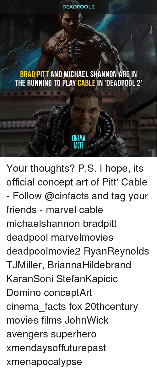 Memes, 🤖, and Fox: DEADPOOL 2  BRAD PITT  AND MICHAEL SHANNON ARE IN  THE RUNNING TO PLAY  CABLE  IN 'DEADPOOL 2'  CINEMA  FACTS Your thoughts? P.S. I hope, its official concept art of Pitt' Cable - Follow @cinfacts and tag your friends - marvel cable michaelshannon bradpitt deadpool marvelmovies deadpoolmovie2 RyanReynolds TJMiller, BriannaHildebrand KaranSoni StefanKapicic Domino conceptArt cinema_facts fox 20thcentury movies films JohnWick avengers superhero xmendaysoffuturepast xmenapocalypse