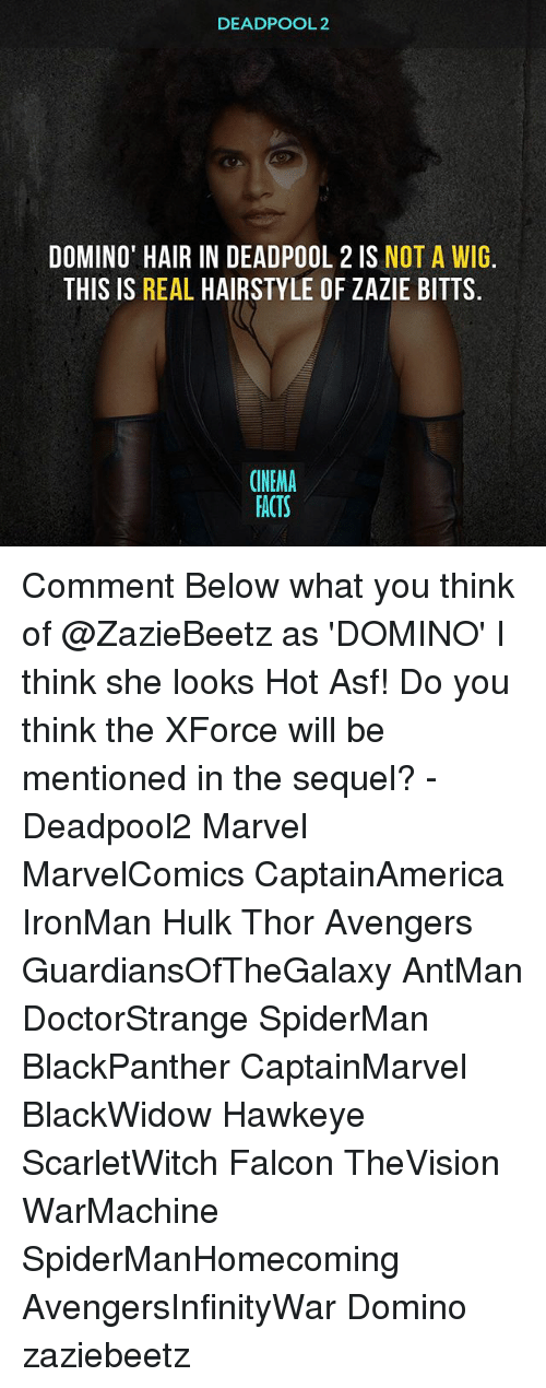 Facts, Memes, and Deadpool: DEADPOOL 2  DOMINO' HAIR IN DEADPOOL 2 IS NOT A WIG.  THIS IS REAL HAIRSTYLE OF ZAZIE BITTS  CINEMA  FACTS Comment Below what you think of @ZazieBeetz as 'DOMINO' I think she looks Hot Asf! Do you think the XForce will be mentioned in the sequel? - Deadpool2 Marvel MarvelComics CaptainAmerica IronMan Hulk Thor Avengers GuardiansOfTheGalaxy AntMan DoctorStrange SpiderMan BlackPanther CaptainMarvel BlackWidow Hawkeye ScarletWitch Falcon TheVision WarMachine SpiderManHomecoming AvengersInfinityWar Domino zaziebeetz