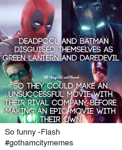 Green Lantern: DEADPOOL AND BATMAN  DISGUISED THEMSELVES AS  GREEN LANTERN AND DAREDEVIL  aal ThingsDe and Maruet  SO THEY COULD MAKE AN  UNSUCCESSFUL MOVIE WITH  THEIR RIVAL COMPANY BEFORE  MAKING AN EPIC MOVIE WITH  THEIR OWN So funny -Flash #gothamcitymemes