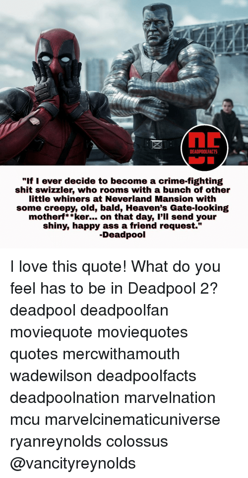 "Creepy, Crime, and Heaven: DEADPOOL FACT5  ""If I ever decide to become a crime-fighting  shit swizzler, who rooms with a bunch of other  little whiners at Neverland Mansion with  some creepy, old, bald, Heaven's Gate-looking  motherf**ker... on that day, I'll send your  shiny, happy ass a friend request.""  Deadpool I love this quote! What do you feel has to be in Deadpool 2? deadpool deadpoolfan moviequote moviequotes quotes mercwithamouth wadewilson deadpoolfacts deadpoolnation marvelnation mcu marvelcinematicuniverse ryanreynolds colossus @vancityreynolds"
