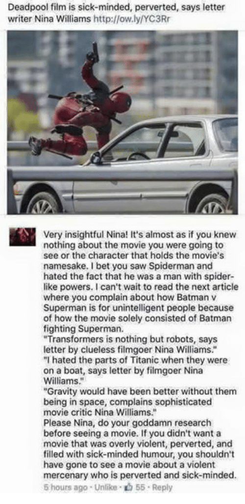 """Clueless: Deadpool film is sick-minded, perverted, says letter  writer Nina Williams http://ow.ly/YC3R  Very insightful Nina! It's almost as if you knew  nothing about the movie you were going to  see or the character that holds the movie's  namesake. I bet you saw Spiderman and  hated the fact that he was a man with spider  like powers. I can't wait to read the next article  where you complain about how Batmanv  Superman is for unintelligent people because  of how the movie solely consisted of Batman  fighting Superman.  Transformers is nothing but robots, says  letter by clueless filmgoer Nina Williams.""""  """"I hated the parts of Titanic when they were  on a boat, says letter by filmgoer Nina  Williams.""""  """"Gravity would have been better without them  being in space, complains sophisticated  movie critic Nina Williams.""""  Please Nina, do your goddamn research  before seeing a movie. If you didn't wanta  movie that was overly violent, perverted, and  filled with sick-minded humour, you shouldn't  have gone to see a movie about a violent  mercenary who is perverted and sick-minded.  5 hours ago . Unlike """"山55 . Reply  olely consisted of Batman"""