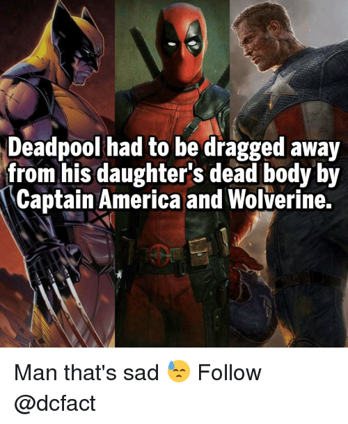 Bodies , Memes, and Wolverine: Deadpool had to be dragged away  from his daughter's dead body by  Captain America and Wolverine. Man that's sad 😓 Follow @dcfact
