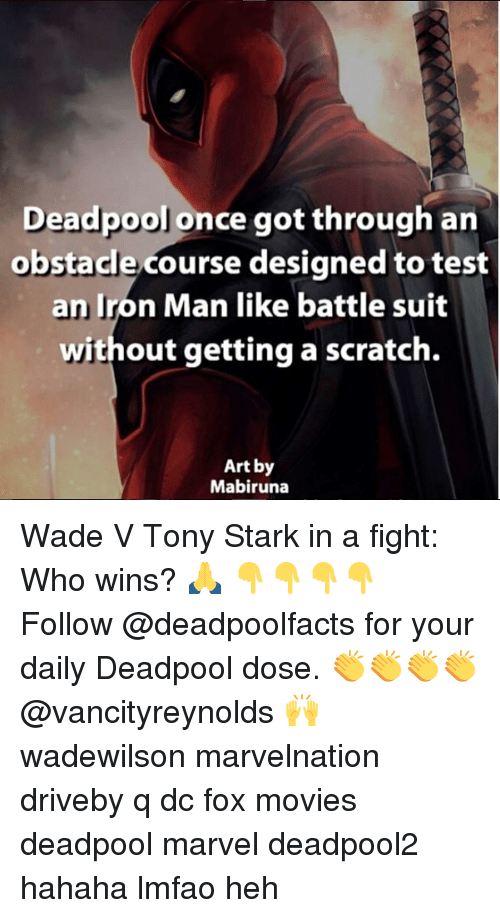 Iron Man, Memes, and Movies: Deadpool once got through an  obstacle course designed to test  an Iron Man like battle suit  without getting a scratch.  Art by  Mabiruna Wade V Tony Stark in a fight: Who wins? 🙏 👇👇👇👇 Follow @deadpoolfacts for your daily Deadpool dose. 👏👏👏👏 @vancityreynolds 🙌 wadewilson marvelnation driveby q dc fox movies deadpool marvel deadpool2 hahaha lmfao heh