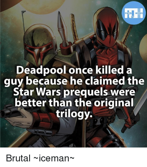 Star Wars Prequel: Deadpool once killed a  guy because he claimed the  Star Wars prequels were  better than the original  trilogy. Brutal  ~iceman~