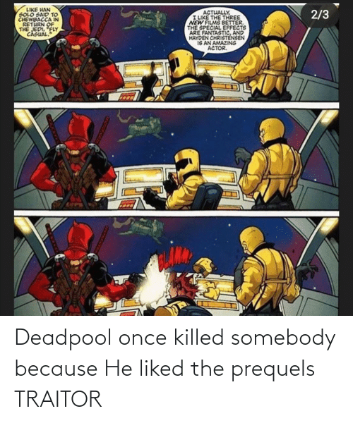traitor: Deadpool once killed somebody because He liked the prequels TRAITOR