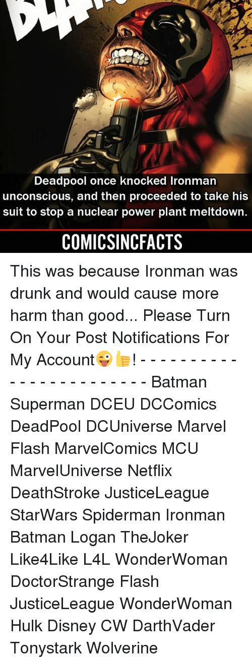 Batman, Disney, and Drunk: Deadpool once knocked Ironman  unconscious, and then proceeded to take his  suit to stop a nuclear power plant meltdown  COMICSINCFACTS This was because Ironman was drunk and would cause more harm than good... Please Turn On Your Post Notifications For My Account😜👍! - - - - - - - - - - - - - - - - - - - - - - - - Batman Superman DCEU DCComics DeadPool DCUniverse Marvel Flash MarvelComics MCU MarvelUniverse Netflix DeathStroke JusticeLeague StarWars Spiderman Ironman Batman Logan TheJoker Like4Like L4L WonderWoman DoctorStrange Flash JusticeLeague WonderWoman Hulk Disney CW DarthVader Tonystark Wolverine