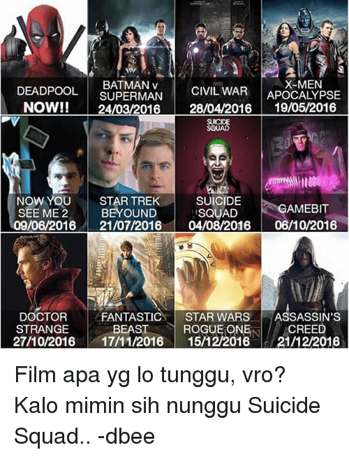 Assassination, Doctor, and Squad: DEADPOOL  SUPERMAN  CIVIL WAR  X-MEN  APOCALYPSE  NOW!!  24/03/2016  28/04/2016  19/05/2016  SQUAD  SUICIDE  NOW YOU  STAR TREK  GAMEBIT  BEYOUND  SEE ME 2  SQUAD  9/06/2016 21/07/2016  04/08/2016  06/10/2016  DOCTOR  FANTASTIC  STAR WARS  ASSASSIN'S  STRANGE  BEAST  ROGUE ONE  CREED  27/10/2016  17/11/2016  15/12 2016  21/12/2016 Film apa yg lo tunggu, vro? Kalo mimin sih nunggu Suicide Squad.. -dbee