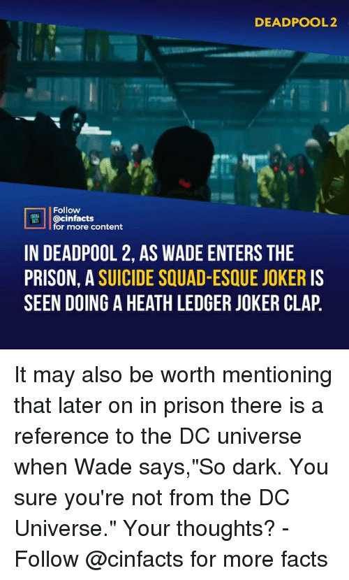 "ledger: DEADPOOL2  Follow  @cinfacts  for more content  IN DEADPOOL 2, AS WADE ENTERS THE  PRISON, A SUICIDE SQUAD-ESQUE JOKER IS  SEEN DOING A HEATH LEDGER JOKER CLAP It may also be worth mentioning that later on in prison there is a reference to the DC universe when Wade says,""So dark. You sure you're not from the DC Universe."" Your thoughts?⠀ -⠀ Follow @cinfacts for more facts"