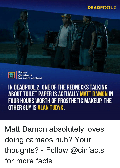 rednecks: DEADPOOL2  Follow  ONENA  ocinfactsontont  for more content  IN DEADPOOL 2, ONE OF THE REDNECKS TALKING  ABOUT TOILET PAPER IS ACTUALLY MATT DAMON IN  FOUR HOURS WORTH OF PROSTHETIC MAKEUP. THE  OTHER GUY IS ALAN TUDYK Matt Damon absolutely loves doing cameos huh? Your thoughts?⠀ -⠀ Follow @cinfacts for more facts