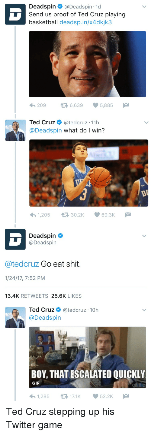 Basketball, Politics, and Ted: Deadspin  @Deadspin 1d  Send us proof of Ted Cruz playing  basketball dead sp.in/x4dkjk3  6,639 5,885  M  t 209   Ted Cruz  (atedcruz 11h  @Deadspin what do I win?  1,205 t 30.2K 69.3K  M  DU   Deadspin  Deadspin  ated cruz Go eat shit  1/24/17, 7:52 PM  13.4K  RETWEETS  25.6K  LIKES   Ted Cruz  atedcruz 10h  Deadspin  BOY, THATESCALATED QUICKLY  GIF  1,285 t 17.1K  52.2K  M Ted Cruz stepping up his Twitter game