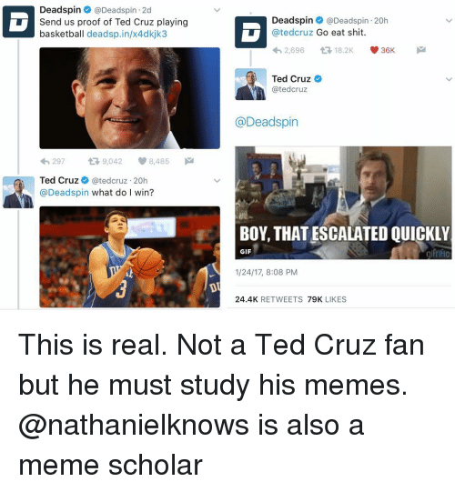 Memes, Ted, and Ted Cruz: Deadspin @Deadspin 2d  Send us proof of Ted Cruz playing  basketball dead sp.in/x4dkjk3  297  tR 9,042  8,485  Ted Cruz  ated cruz 20h  @Deadspin  what do I win?  Deadspin @Dead spin 20h  ated cruz Go eat shit  36K  2,696  t 18.2K  Ted Cruz  ated cruz  @Deadspin  BOY, THATESCALATED QUICKLY  GIF  1/24/17, 8:08 PM  24.4K  RETWEETS  79K  LIKES This is real. Not a Ted Cruz fan but he must study his memes. @nathanielknows is also a meme scholar