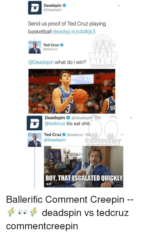 Memes, Ted, and Ted Cruz: Deadspin  @Deadspin  Send us proof of Ted Cruz playing  basketball deadsp.in/x4dkjk3  Ted Cruz  atedcruz  AVERT  @Deadspin what do I win?  Deadspin  Deadspin 15h v  atedcruz Go eat shit  Ted Cruz  ated cruz 15  @Deadspin  BOY, THATESCALATED QUICKLY  GIF Ballerific Comment Creepin -- 🌾👀🌾 deadspin vs tedcruz commentcreepin