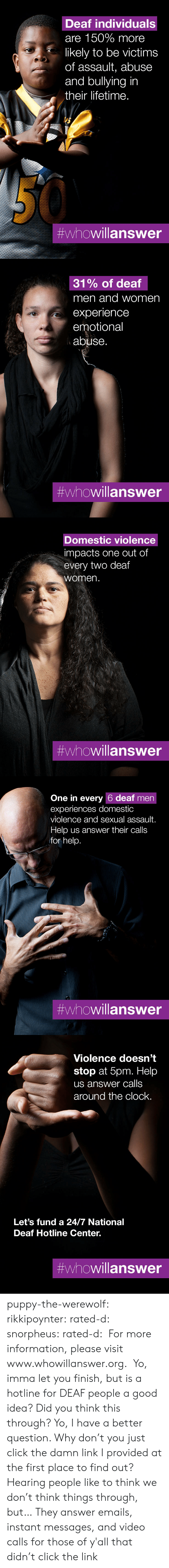 Domestic Violence: Deaf individuals  are 150% more  likely to be victims  of assault, abuse  and bullying in  their lifetime.  #whowillanswer   31% of deaf  men and women  experience  emotional  abuse.  #whowillanswer   Domestic violence  impacts one out of  every two deaf  women.  #whowillanswer   One in every 6 deaf men  experiences domestic  violence and sexual assault.  Help us answer their calls  for help.  #whowillanswer   Violence doesn't  stop at 5pm. Help  us answer calls  around the clock.  Let's fund a 24/7 National  Deaf Hotline Center.  puppy-the-werewolf: rikkipoynter:  rated-d:  snorpheus:  rated-d:   For more information, please visit www.whowillanswer.org.   Yo, imma let you finish, but is a hotline for DEAF people a good idea? Did you think this through?  Yo, I have a better question. Why don't you just click the damn link I provided at the first place to find out?     Hearing people like to think we don't think things through, but…   They answer emails, instant messages, and video calls for those of y'all that didn't click the link