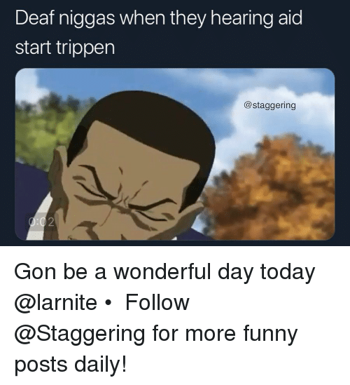 Trendy: Deaf niggas when they hearing aid  start trippen  @staggering  2 Gon be a wonderful day today @larnite • ➫➫➫ Follow @Staggering for more funny posts daily!