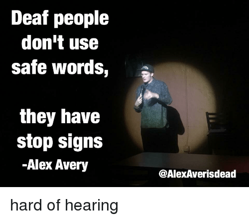 Safe Words: Deaf people  don't use  safe words, e  they have  stop signs  -Alex Avery  @AlexAverisdead