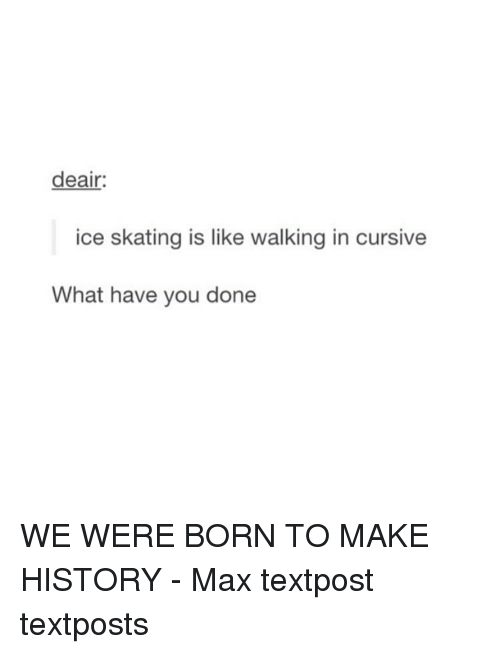 ice skate: deair:  ice skating is like walking in cursive  What have you done WE WERE BORN TO MAKE HISTORY - Max textpost textposts