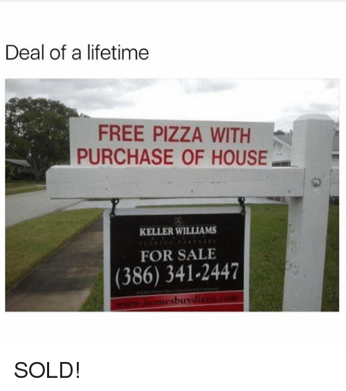 Soldes: Deal of a lifetime  FREE PIZZA WITH  PURCHASE OF HOUSE  1교  KELLER WILLIAMS  FOR SALE  (386) 341-2447  esbuy SOLD!