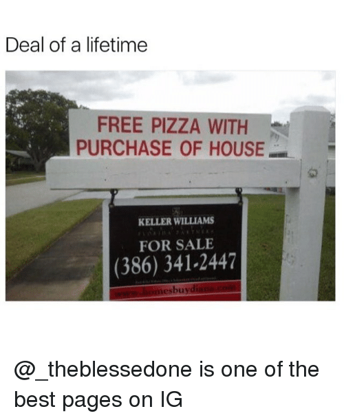 Memes, Pizza, and Best: Deal of a lifetime  FREE PIZZA WITH  PURCHASE OF HOUSE  KELLER WILLIAMS  FOR SALE  (386) 341-2447  esbuy @_theblessedone is one of the best pages on IG