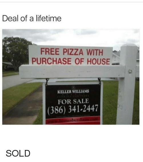 Soldes: Deal of a lifetime  FREE PIZZA WITH  PURCHASE OF HOUSE  1匆  KELLER WILLIAMS  FOR SALE  (386) 341-2447  bu  oti SOLD