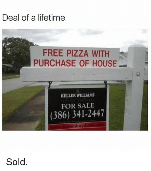 Soldes: Deal of a lifetime  FREE PIZZA WITH  PURCHASE OF HOUSE  匆  KELLER WILLIAMS  FOR SALE  (386) 341-2447  esbuy Sold.