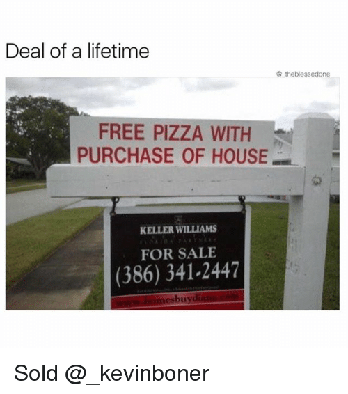 Funny, Meme, and Pizza: Deal of a lifetime  @ theblessedone  12  FREE PIZZA WITH  PURCHASE OF HOUSE  匆  KELLER WILLIAMS  FOR SALE  (386) 341-2447  esbuyd Sold @_kevinboner