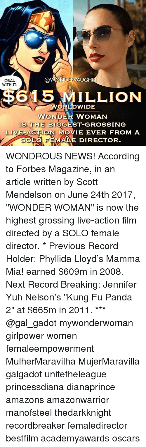 """Kungs: DEAL  WITH IT  @WONDERVAUGH  $615 MILLION  RLDWIDE  WONDER WOMAN  IS THE BIGGEST-GROSSING  LIVE ACTON MOVIE EVER FROM A  LO FEMA DIRECTOR WONDROUS NEWS! According to Forbes Magazine, in an article written by Scott Mendelson on June 24th 2017, """"WONDER WOMAN"""" is now the highest grossing live-action film directed by a SOLO female director. * Previous Record Holder: Phyllida Lloyd's Mamma Mia! earned $609m in 2008. Next Record Breaking: Jennifer Yuh Nelson's """"Kung Fu Panda 2"""" at $665m in 2011. *** @gal_gadot mywonderwoman girlpower women femaleempowerment MulherMaravilha MujerMaravilla galgadot unitetheleague princessdiana dianaprince amazons amazonwarrior manofsteel thedarkknight recordbreaker femaledirector bestfilm academyawards oscars"""