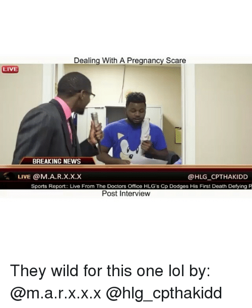 Doctor, Funny, and Lol: Dealing With A Pregnancy Scare  LIVE  BREAKING NEWS  LIVE @M. A.R.x.x.x  HLG CPTHAKIDD  Sports Report: Live From The Doctors Office HLG's Cp Dodges His First Death Defying P  Post Interview They wild for this one lol by: @m.a.r.x.x.x @hlg_cpthakidd