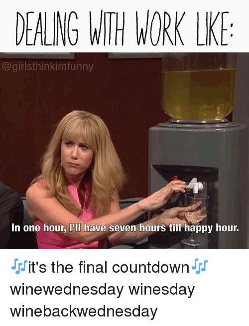 the final countdown: DEALNG WITH WORK LK  @girlsthinkimfunny  In one hour, I'Il have seven hours till happy hour. 🎶it's the final countdown🎶 winewednesday winesday winebackwednesday