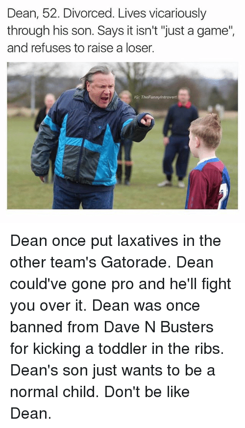 "Be Like, Gatorade, and Game: Dean, 52. Divorced. Lives vicariously  through his son. Says it isn't ""just a game""  and refuses to raise a loser.  G: TheFunnylntrovert Dean once put laxatives in the other team's Gatorade. Dean could've gone pro and he'll fight you over it. Dean was once banned from Dave N Busters for kicking a toddler in the ribs. Dean's son just wants to be a normal child. Don't be like Dean."