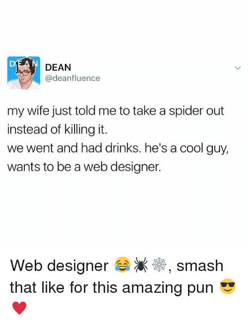 Memes, Smashing, and Spider: DEAN  @deanfluence  my wife just told me to take a spider out  instead of killing it.  we went and had drinks. he's a cool guy,  wants to be a web designer. Web designer 😂🕷🕸, smash that like for this amazing pun 😎♥️