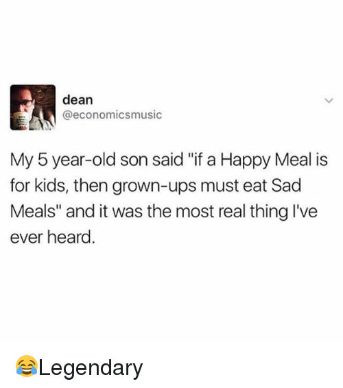 "Heardly: dean  @economicsmusic  My 5 year-old son said ""if a Happy Meal is  for kids, then grown-ups must eat Sad  Meals"" and it was the most real thing I've  ever heard 😂Legendary"