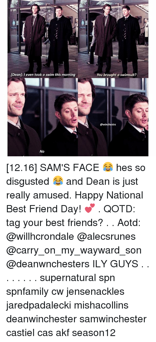 National Best Friend: [Dean: I even took a swim this morning  No  You brought a swimsuit?  @winchestrs [12.16] SAM'S FACE 😂 hes so disgusted 😂 and Dean is just really amused. Happy National Best Friend Day! 💕 . QOTD: tag your best friends? . . Aotd: @willhcrondale @alecsrunes @carry_on_my_wayward_son @deanwnchesters ILY GUYS . . . . . . . . supernatural spn spnfamily cw jensenackles jaredpadalecki mishacollins deanwinchester samwinchester castiel cas akf season12