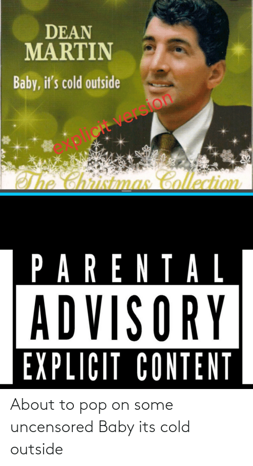 Baby, It's Cold Outside: DEAN  MARTIN  Baby, it's cold outside  exolicrtversion  The Christmas Collection  PARENTAL  ADVISORY  EXPLICIT CONTENT About to pop on some uncensored Baby its cold outside