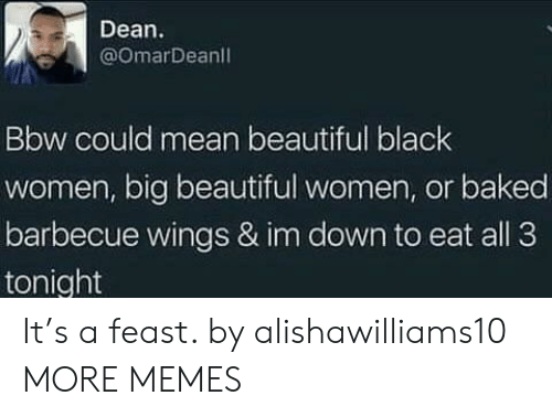 Beautiful Women: Dean  @omarDeanl  Bbw could mean beautiful black  women, big beautiful women, or baked  barbecue wings & im down to eat all 3  tonight It's a feast. by alishawilliams10 MORE MEMES