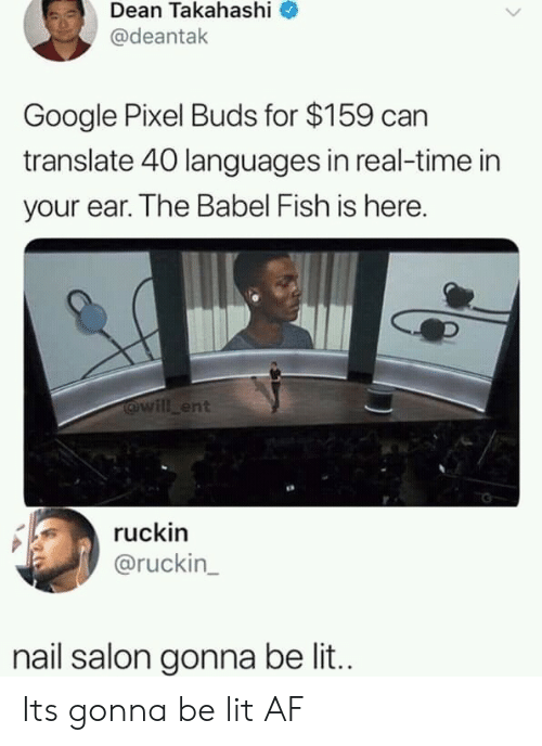 Lit AF: Dean Takahashi  @deantak  Google Pixel Buds for $159 can  translate 40 languages in real-time in  your ear. The Babel Fish is here.  @will ent  ruckin  @ruckin  nail salon gonna be lit.. Its gonna be lit AF