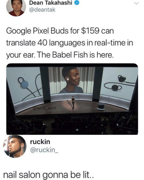 pixel: Dean Takahashi  @deantak  Google Pixel Buds for $159 can  translate 40 languages in real-time in  your ear. The Babel Fish is here.  @will ent  ruckin  @ruckin_  nail salon gonna be li..