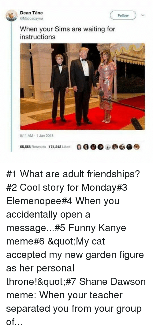 """Funny, Kanye, and Meme: Dean Tane  Follow  Maccadaynu  When your Sims are waiting for  instructions  5:11 AM-1 Jan 2018  55,558 Retweets  174,242 Likes  OQO@边@奉 #1 What are adult friendships?#2 Cool story for Monday#3 Elemenopee#4 When you accidentally open a message...#5 Funny Kanye meme#6 """"My cat accepted my new garden figure as her personal throne!""""#7Shane Dawson meme: When your teacher separated you from your group of..."""